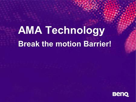 AMA Technology Break the motion Barrier!. BenQ Confidential (yyyy/mm/dd)  2005, BenQ Corporation Why do you choose BenQ LCD Monitor?