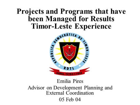 Projects and Programs that have been Managed for Results Timor-Leste Experience Emilia Pires Advisor on Development Planning and External Coordination.