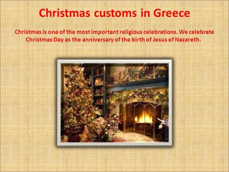 Christmas customs in Greece Christmas is one of the most important religious celebrations. We celebrate Christmas Day as the anniversary of the birth of.