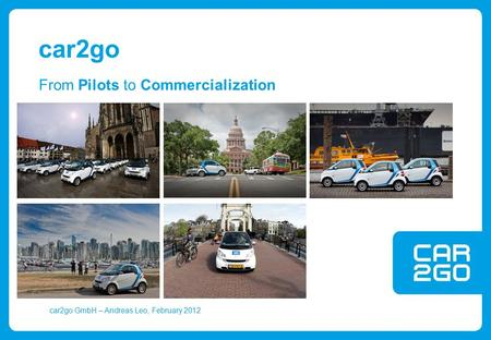 Car2go GmbH – Andreas Leo, February 2012 From Pilots to Commercialization car2go.