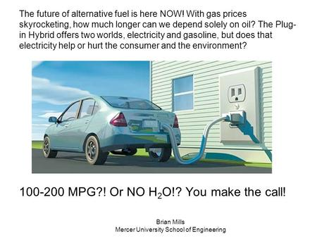 The future of alternative fuel is here NOW! With gas prices skyrocketing, how much longer can we depend solely on oil? The Plug- in Hybrid offers two worlds,