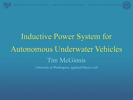 Inductive Power System for Autonomous Underwater Vehicles Tim McGinnis University of Washington, Applied Physics Lab Inductive Power System for Autonomous.