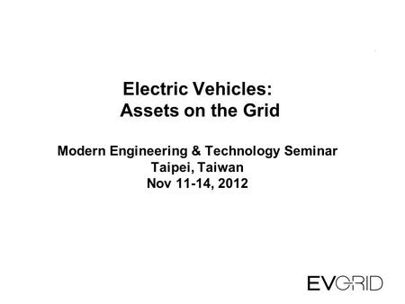 Electric Vehicles: Assets on the Grid Modern Engineering & Technology Seminar Taipei, Taiwan Nov 11-14, 2012.