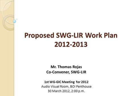 Proposed SWG-LIR Work Plan 2012-2013 Mr. Thomas Rojas Co-Convener, SWG-LIR 1st WG-GIC Meeting for 2012 Audio Visual Room, BOI Penthouse 30 March 2012,