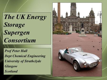 The UK Energy Storage Supergen Consortium Prof Peter Hall Dept Chemical Engineering University of Strathclyde Glasgow Scotland.
