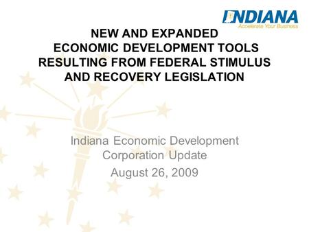 NEW AND EXPANDED ECONOMIC DEVELOPMENT TOOLS RESULTING FROM FEDERAL STIMULUS AND RECOVERY LEGISLATION Indiana Economic Development Corporation Update August.