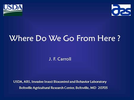 Where Do We Go From Here ? J. F. Carroll USDA, ARS, Invasive Insect Biocontrol and Behavior Laboratory Beltsville Agricultural Research Center, Beltsville,
