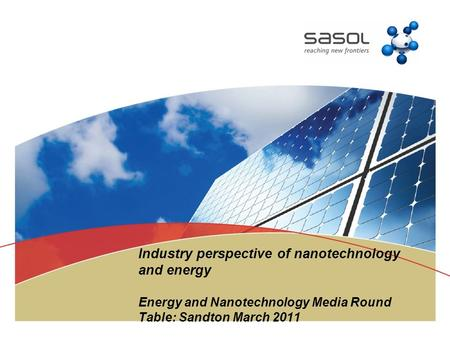 Industry perspective of nanotechnology and energy Energy and Nanotechnology Media Round Table: Sandton March 2011.
