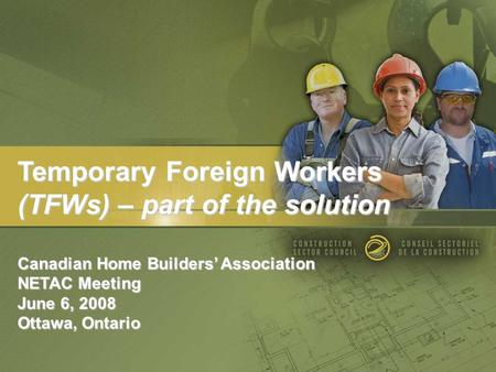 Temporary Foreign Workers (TFWs) – part of the solution Canadian Home Builders' Association NETAC Meeting June 6, 2008 Ottawa, Ontario.