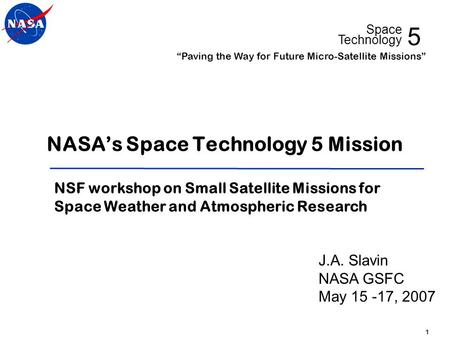 "5 Space Technology ""Paving the Way for Future Micro-Satellite Missions"" 1 NASA's Space Technology 5 Mission NSF workshop on Small Satellite Missions for."