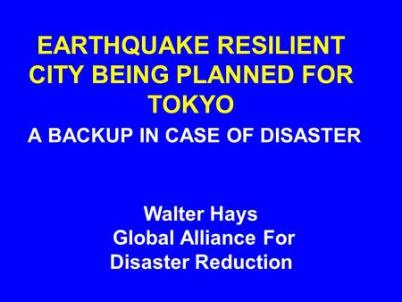 EARTHQUAKE RESILIENT CITY BEING PLANNED FOR TOKYO A BACKUP IN CASE OF DISASTER Walter Hays Global Alliance For Disaster Reduction.