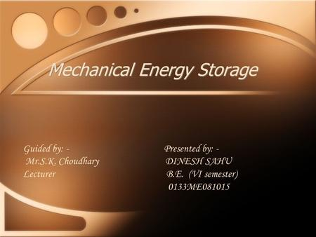 Mechanical Energy Storage Guided by: - Presented by: - Mr.S.K. Choudhary DINESH SAHU Lecturer B.E. (VI semester) 0133ME081015.