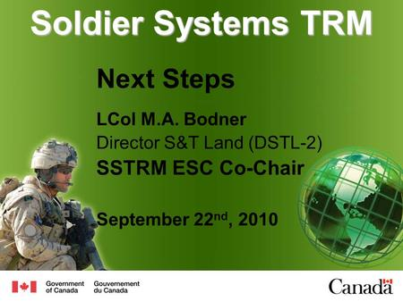 Soldier Systems TRM Next Steps LCol M.A. Bodner Director S&T Land (DSTL-2) SSTRM ESC Co-Chair September 22 nd, 2010.