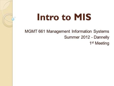 Intro to MIS MGMT 661 Management Information Systems Summer 2012 - Dannelly 1 st Meeting.