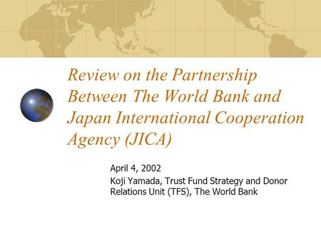 Review on the Partnership Between The World Bank and Japan International Cooperation Agency (JICA) April 4, 2002 Koji Yamada, Trust Fund Strategy and Donor.