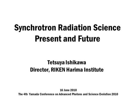 Synchrotron Radiation Science Present and Future Tetsuya Ishikawa Director, RIKEN Harima Institute 16 June 2010 The 4th Yamada Conference on <strong>Advanced</strong> Photons.