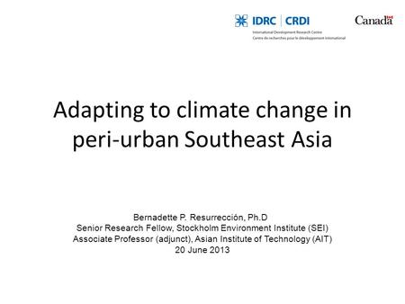 Adapting to climate change in peri-urban Southeast Asia Bernadette P. Resurrección, Ph.D Senior Research Fellow, Stockholm Environment Institute (SEI)