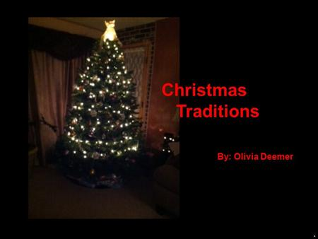 Christmas Traditions By: Olivia Deemer Christmas is by far my favorite Season. I enjoy being with family and everything leading up to it. I love sitting.