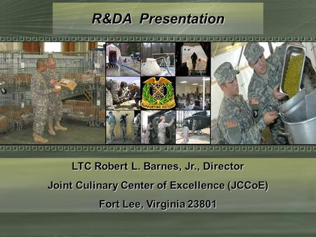 R&DA Presentation LTC Robert L. Barnes, Jr., Director Joint Culinary Center of Excellence (JCCoE) Fort Lee, Virginia 23801.