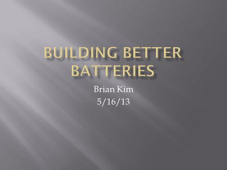 Brian Kim 5/16/13.  Introduction  What are batteries?  Objective?  Materials and Method  Results and Discussion  Data and Evidence of the Data 