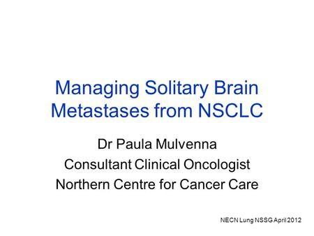 NECN Lung NSSG April 2012 Managing Solitary Brain Metastases from NSCLC Dr Paula Mulvenna Consultant Clinical Oncologist Northern Centre for Cancer Care.
