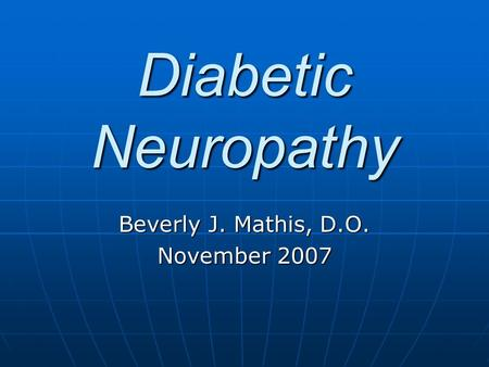 Diabetic Neuropathy Beverly J. Mathis, D.O. November 2007.