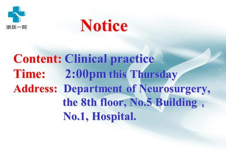 Notice Content: Clinical practice Time: 2:00pm this Thursday Address: Department of Neurosurgery, the 8th floor, No.5 Building , No.1, Hospital. Notice.