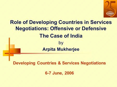 Role of Developing Countries in Services Negotiations: Offensive or Defensive The Case of India by Arpita Mukherjee Developing Countries & Services Negotiations.