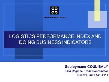 WORLD BANK GROUP LAC Trade Training Peruvian Delegation October 21, 2010 LOGISTICS PERFORMANCE INDEX AND DOING BUSINESS INDICATORS Souleymane COULIBALY.