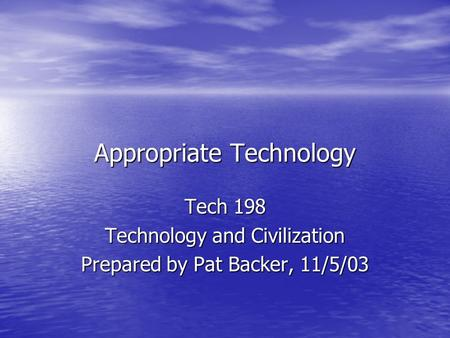 Appropriate Technology Tech 198 Technology and Civilization Prepared by Pat Backer, 11/5/03.