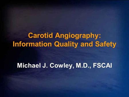 Carotid Angiography: Information Quality and Safety Michael J. Cowley, M.D., FSCAI.