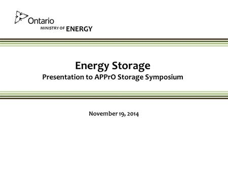 MINISTRY OF ENERGY Energy Storage Presentation to APPrO Storage Symposium November 19, 2014.
