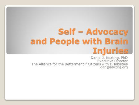Self – Advocacy and People with Brain Injuries Daniel J. Keating, PhD Executive Director The Alliance for the Betterment if Citizens with Disabilities.