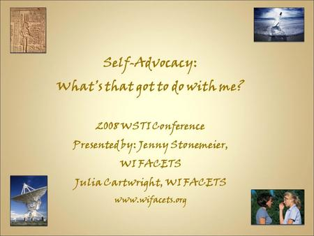 Self-Advocacy: What's that got to do with me? 2008 WSTI Conference Presented by: Jenny Stonemeier, WI FACETS Julia Cartwright, WI FACETS www.wifacets.org.