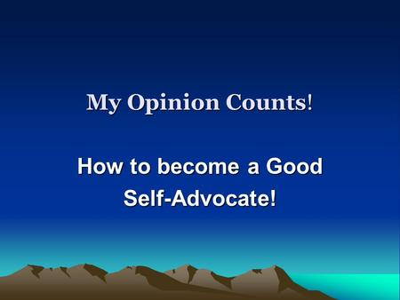 My Opinion Counts! How to become a Good Self-Advocate!