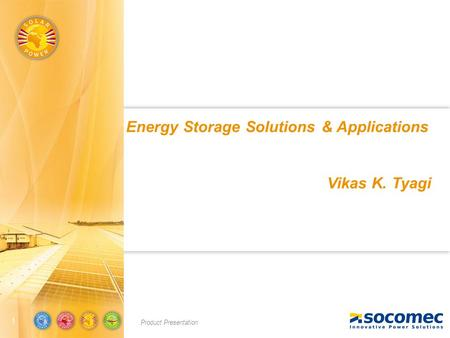 Product Presentation 11 Energy Storage Solutions & Applications Vikas K. Tyagi.