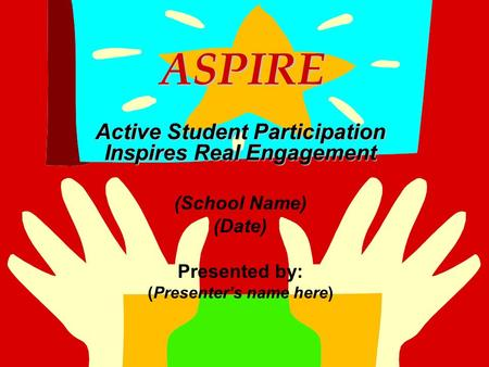 ASPIRE ASPIRE Active Student Participation Inspires Real Engagement (School Name) (Date) Presented by: (Presenter's name here)