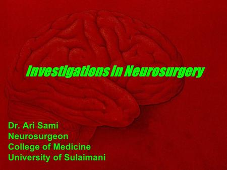 Investigations in Neurosurgery Dr. Ari Sami Neurosurgeon College of Medicine University of Sulaimani.