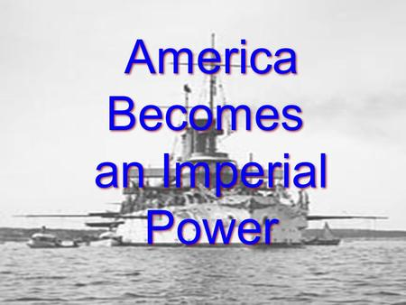 America Becomes an Imperial Power America Becomes an Imperial Power.