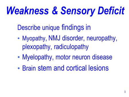1 Weakness & Sensory Deficit Describe unique findings in Myopathy, NMJ disorder, neuropathy, plexopathy, radiculopathy Myelopathy, motor neuron disease.