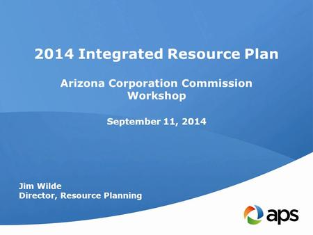 2014 Integrated Resource Plan Arizona Corporation Commission Workshop September 11, 2014 Jim Wilde Director, Resource Planning.