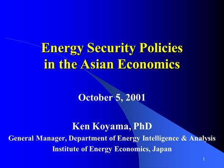 1 Energy Security Policies in the Asian Economics October 5, 2001 Ken Koyama, PhD General Manager, Department of Energy Intelligence & Analysis Institute.