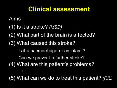 Clinical assessment Aims (1) Is it a stroke? (MSD) (2) What part of the brain is affected? (3) What caused this stroke? Is it a haemorrhage or an infarct?