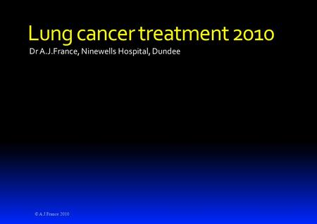 Dr A.J.France, Ninewells Hospital, Dundee Lung cancer treatment 2010 © A.J.France 2010.