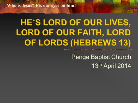 HE ' S LORD OF OUR LIVES, LORD OF OUR FAITH, LORD OF LORDS (HEBREWS 13) Penge Baptist Church 13 th April 2014 Who is Jesus? Fix our eyes on him!