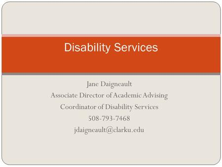 Jane Daigneault Associate Director of Academic Advising Coordinator of Disability Services 508-793-7468 Disability Services.