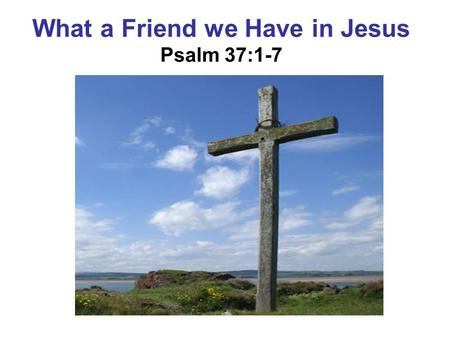 What a Friend we Have in Jesus Psalm 37:1-7. What a Friend We Have in Jesus Joseph M. Scriven, 1820-1886 2. Have we trials and temptations? Is there trouble.