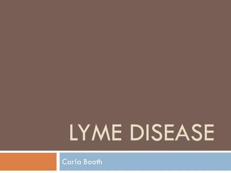 LYME DISEASE Carla Booth. Outline  Lyme Disease  Hosts and Parasite  Life cycle of Borrelia burgdorferi  Ticks  Where is this Emerging Disease 