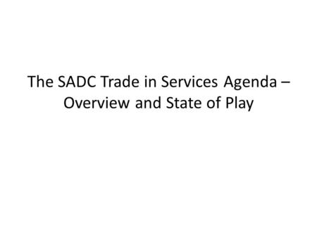 The SADC Trade in Services Agenda – Overview and State of Play.