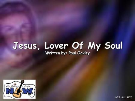 Jesus, Lover Of My Soul Written by: Paul Oakley Jesus, Lover Of My Soul Written by: Paul Oakley CCLI #1119107.